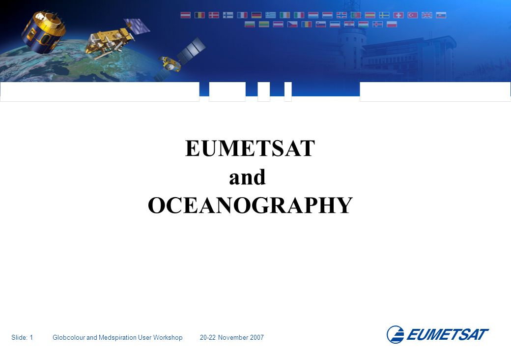 Slide: 2 Globcolour and Medspiration User Workshop 20-22 November 2007 What We Do European Space Industry Development and Procurement Agency The Operating Agency Private Enterprises, Value Added Services, End-Users National European Meteorological Services Once approved by Council, Satellite Operations are funded by EUMETSATs Member and Cooperating States www.eumetsat.int