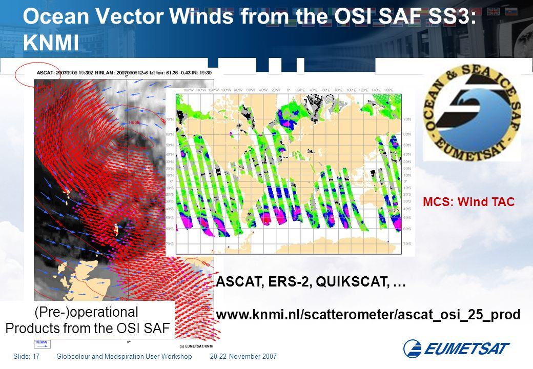 Slide: 17 Globcolour and Medspiration User Workshop 20-22 November 2007 Ocean Vector Winds from the OSI SAF SS3: KNMI (Pre-)operational Products from