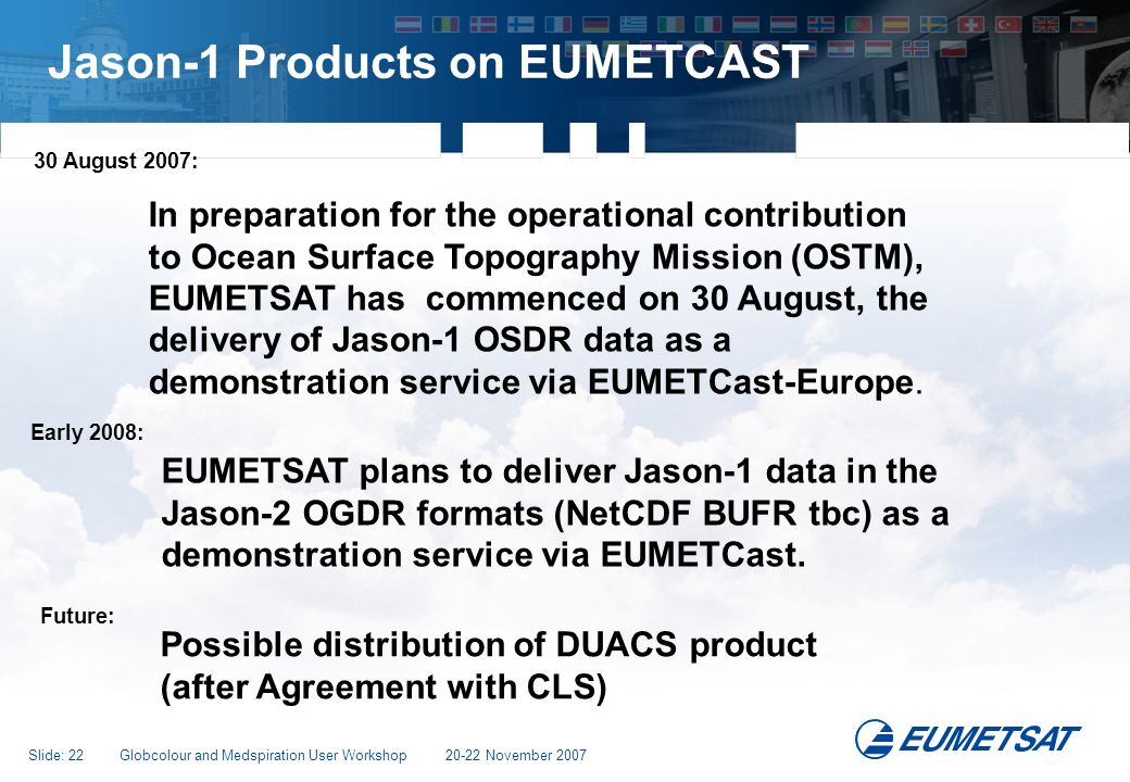 Slide: 22 Globcolour and Medspiration User Workshop 20-22 November 2007 Jason-1 Products on EUMETCAST In preparation for the operational contribution