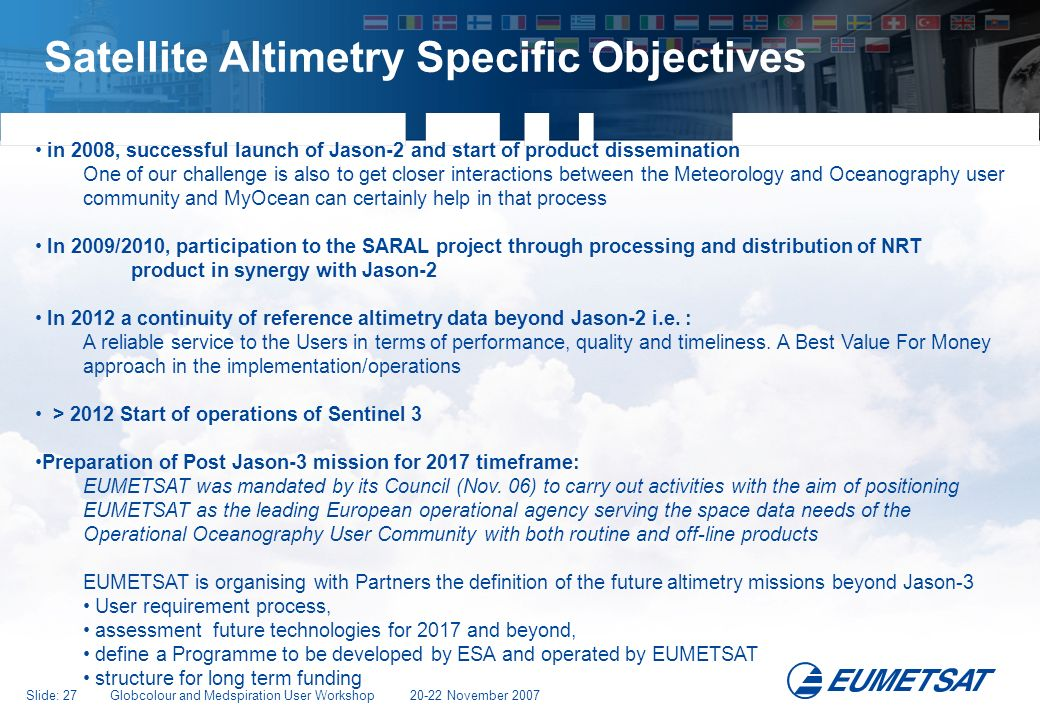 Slide: 27 Globcolour and Medspiration User Workshop 20-22 November 2007 Satellite Altimetry Specific Objectives in 2008, successful launch of Jason-2