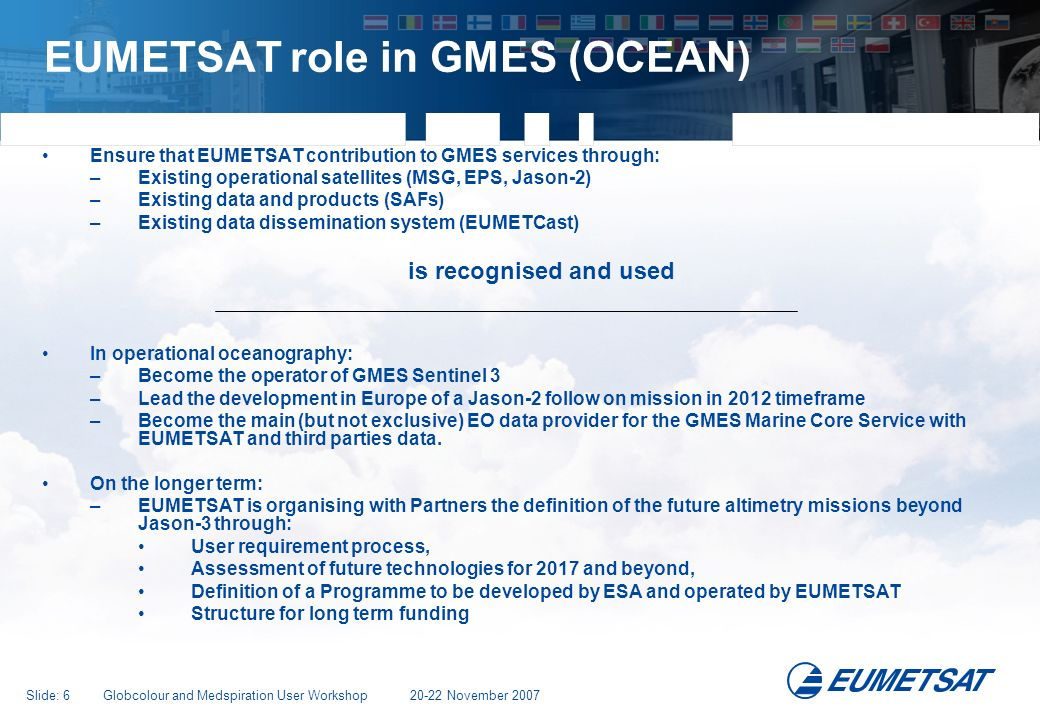 Slide: 7 Globcolour and Medspiration User Workshop 20-22 November 2007 EUMETSAT in Operational Oceanography: All programs are involved EPS MetOp-A MetOp-B MetOp-C Post-EPS OSTM Jason-2 (Launch June 2008) Jason-3, Sentinel 3 (TBD) MSG Meteosat-8 Meteosat-9 Meteosat-10 Meteosat-11 MTG Ocean Weather Prediction Long Term Climate Monthly and Seasonal Forecasting Wave Forecasting Coastal Inland Meteosat First Generation Meteosat-5 Meteosat-6 Meteosat-7 NWP Nowcasting Third Party Missions