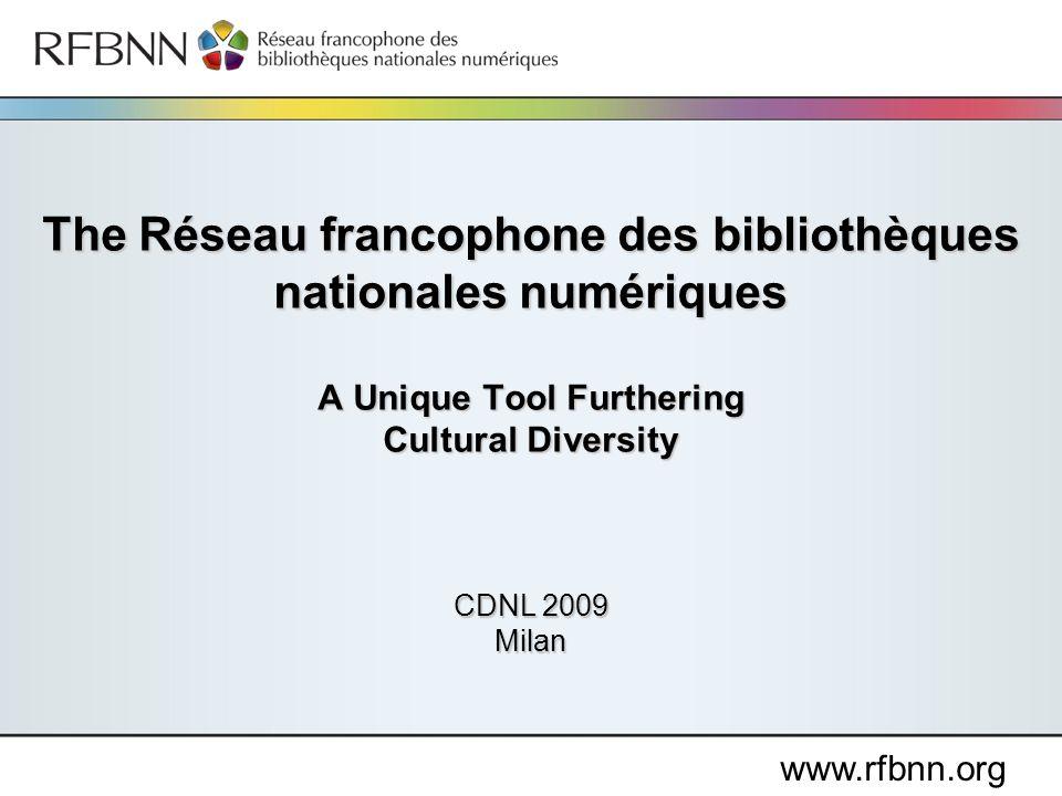 www.rfbnn.org The Réseau francophone des bibliothèques nationales numériques A Unique Tool Furthering Cultural Diversity CDNL 2009 Milan
