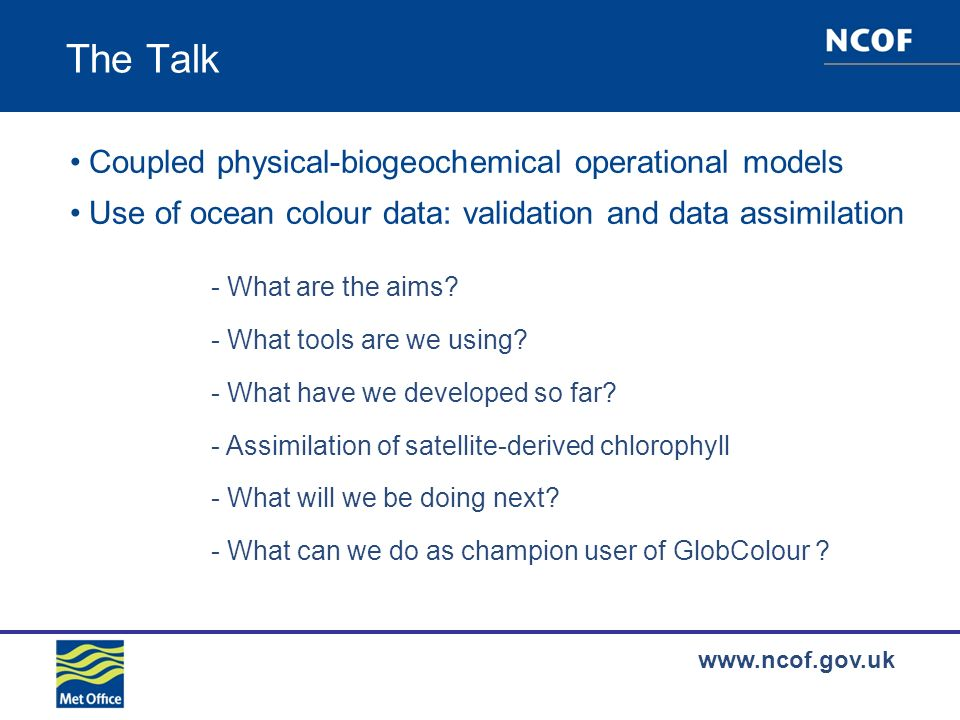 www.ncof.gov.uk The Talk Coupled physical-biogeochemical operational models Use of ocean colour data: validation and data assimilation - What are the aims.