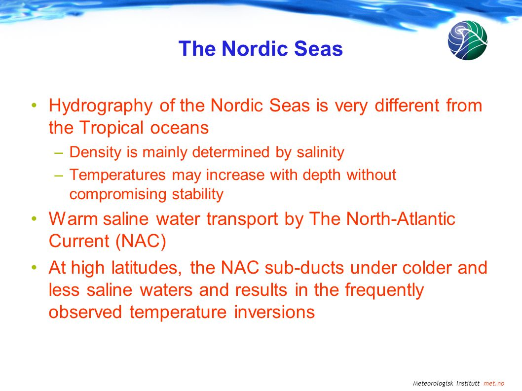 Meteorologisk Institutt met.no The Nordic Seas Hydrography of the Nordic Seas is very different from the Tropical oceans –Density is mainly determined