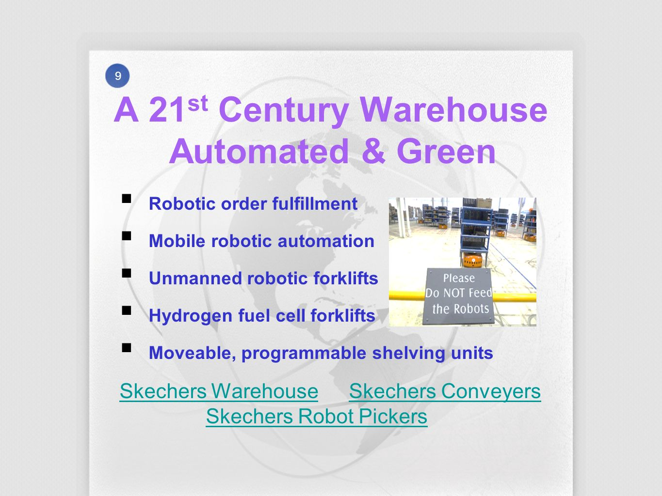 A 21 st Century Warehouse Automated & Green 9 Robotic order fulfillment Mobile robotic automation Unmanned robotic forklifts Hydrogen fuel cell forklifts Moveable, programmable shelving units Skechers WarehouseSkechers Warehouse Skechers Conveyers Skechers Robot PickersSkechers ConveyersSkechers Robot Pickers