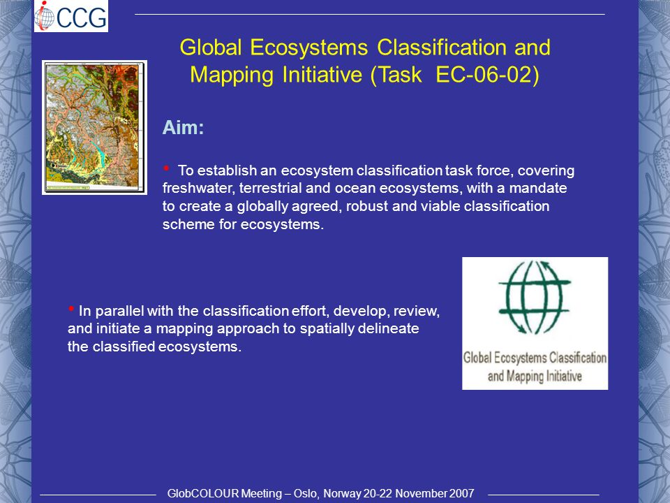 GlobCOLOUR Meeting – Oslo, Norway 20-22 November 2007 Global Ecosystems Classification and Mapping Initiative (Task EC-06-02) Aim: To establish an ecosystem classification task force, covering freshwater, terrestrial and ocean ecosystems, with a mandate to create a globally agreed, robust and viable classification scheme for ecosystems.
