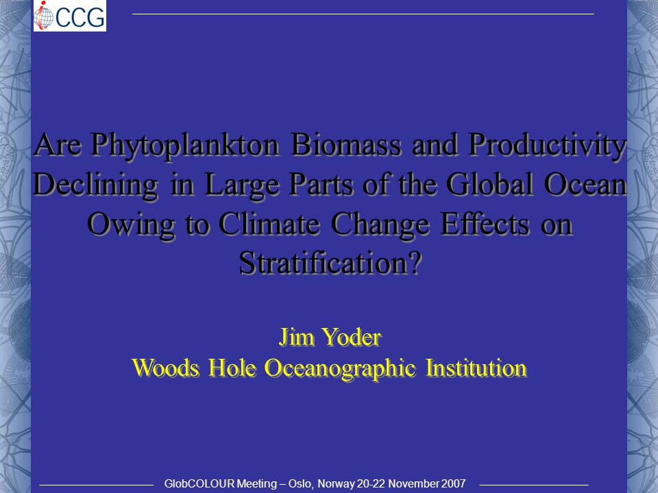 GlobCOLOUR Meeting – Oslo, Norway 20-22 November 2007 Are Phytoplankton Biomass and Productivity Declining in Large Parts of the Global Ocean Owing to Climate Change Effects on Stratification.