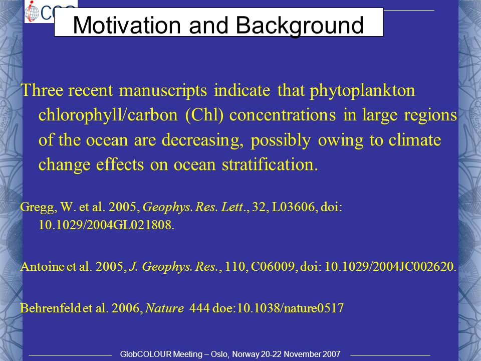 GlobCOLOUR Meeting – Oslo, Norway 20-22 November 2007 Motivation and Background Three recent manuscripts indicate that phytoplankton chlorophyll/carbon (Chl) concentrations in large regions of the ocean are decreasing, possibly owing to climate change effects on ocean stratification.