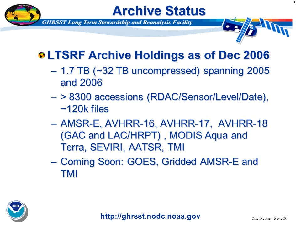 3 http://ghrsst.nodc.noaa.gov Oslo, Norway - Nov 2007 Archive Status LTSRF Archive Holdings as of Dec 2006 –1.7 TB (~32 TB uncompressed) spanning 2005