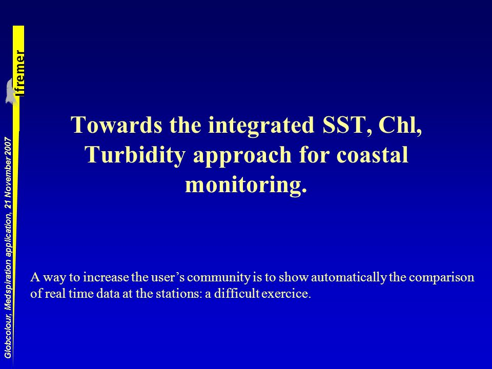 Globcolour, Medspiration application, 21 November 2007 Towards the integrated SST, Chl, Turbidity approach for coastal monitoring.