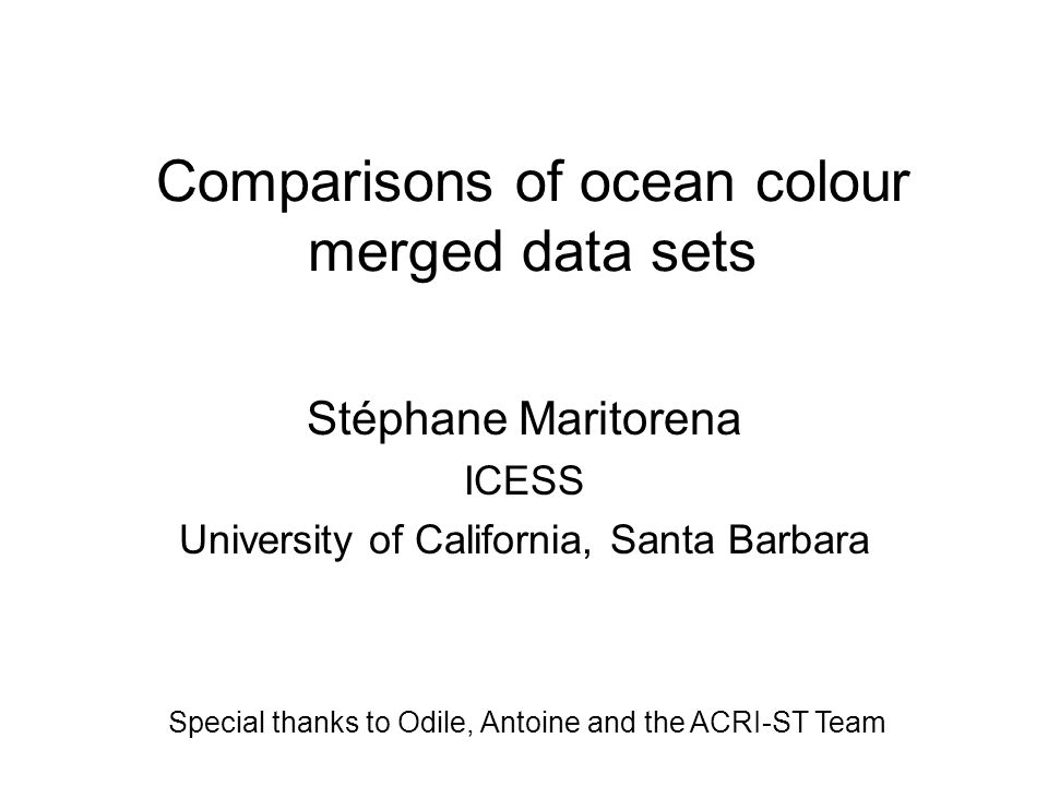 Comparisons of ocean colour merged data sets Stéphane Maritorena ICESS University of California, Santa Barbara Special thanks to Odile, Antoine and the ACRI-ST Team