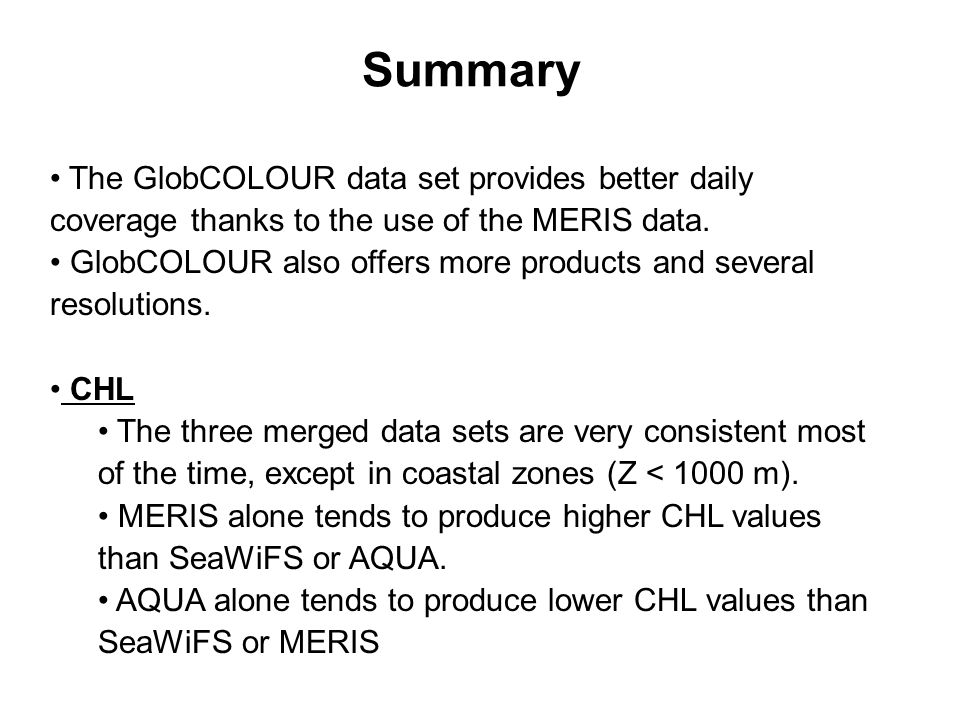Summary The GlobCOLOUR data set provides better daily coverage thanks to the use of the MERIS data.