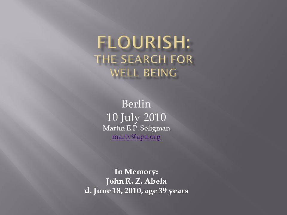 Berlin 10 July 2010 Martin E.P. Seligman marty@apa.org In Memory: John R. Z. Abela d. June 18, 2010, age 39 years