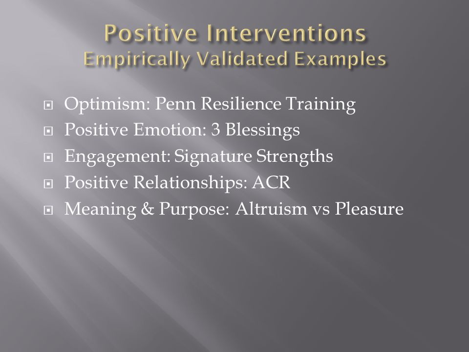 Optimism: Penn Resilience Training Positive Emotion: 3 Blessings Engagement: Signature Strengths Positive Relationships: ACR Meaning & Purpose: Altruism vs Pleasure