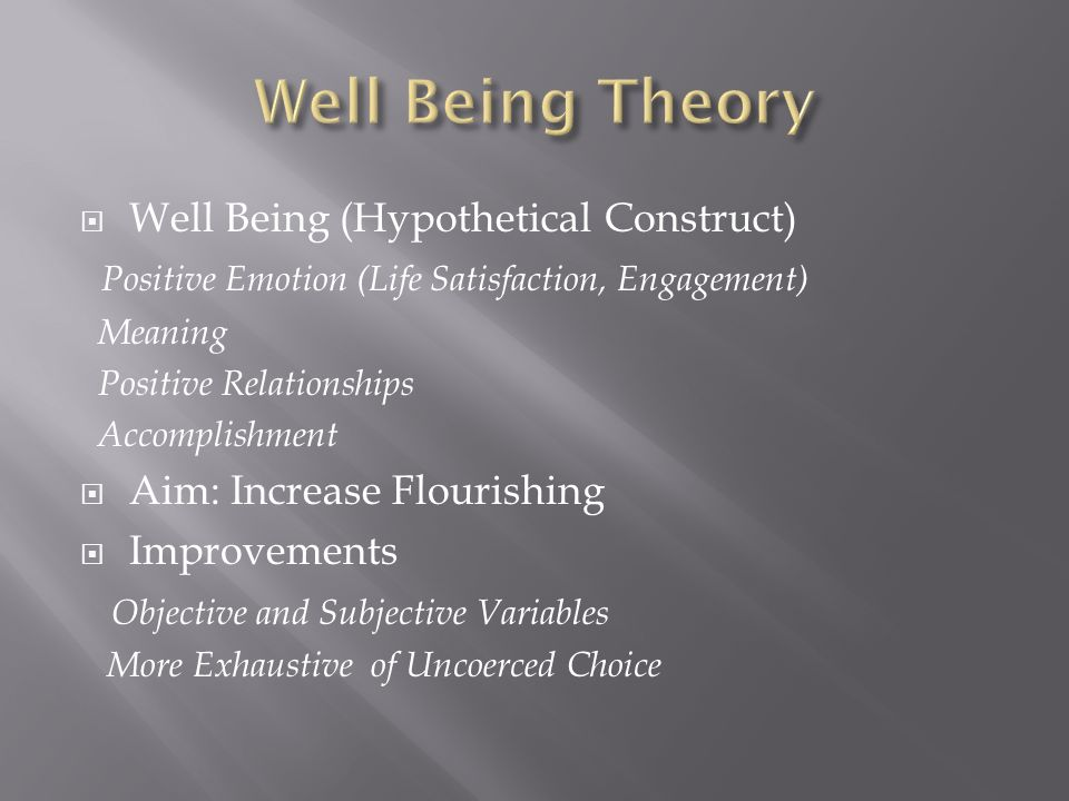 Well Being (Hypothetical Construct) Positive Emotion (Life Satisfaction, Engagement) Meaning Positive Relationships Accomplishment Aim: Increase Flour
