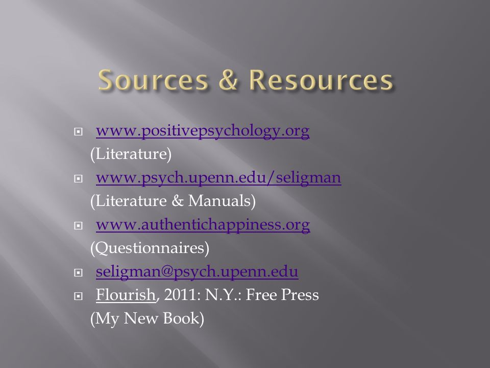 www.positivepsychology.org (Literature) www.psych.upenn.edu/seligman (Literature & Manuals) www.authentichappiness.org (Questionnaires) seligman@psych