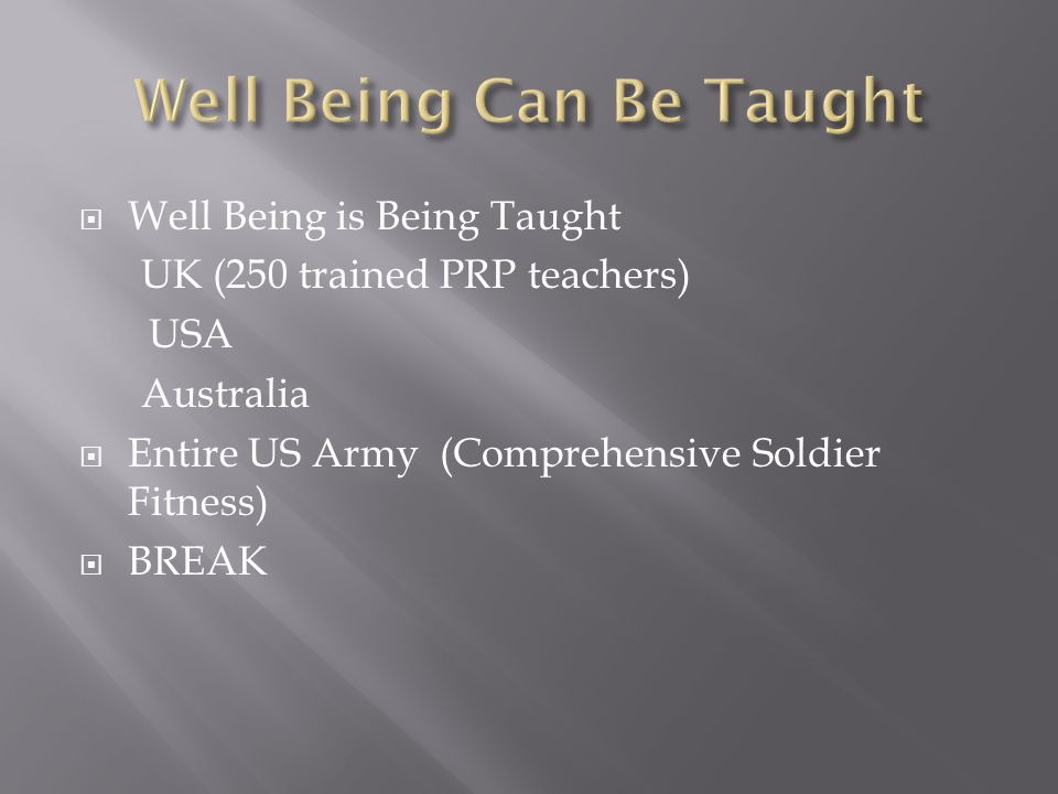 Well Being is Being Taught UK (250 trained PRP teachers) USA Australia Entire US Army (Comprehensive Soldier Fitness) BREAK