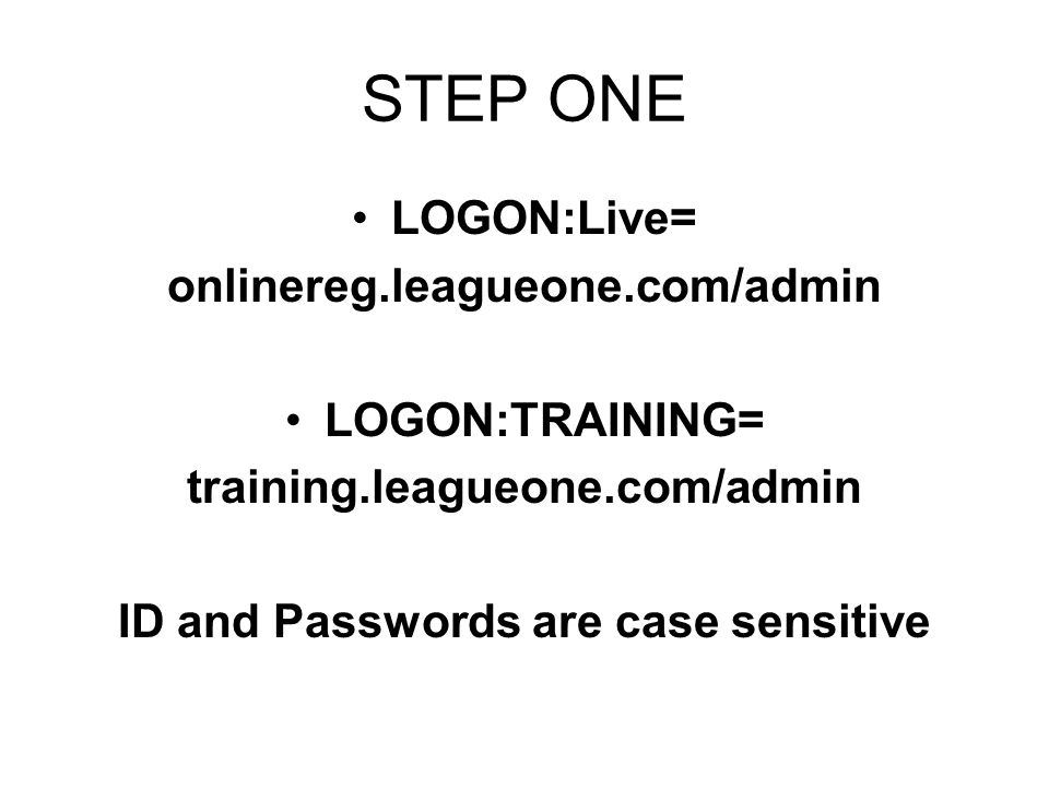 STEP ONE LOGON:Live= onlinereg.leagueone.com/admin LOGON:TRAINING= training.leagueone.com/admin ID and Passwords are case sensitive