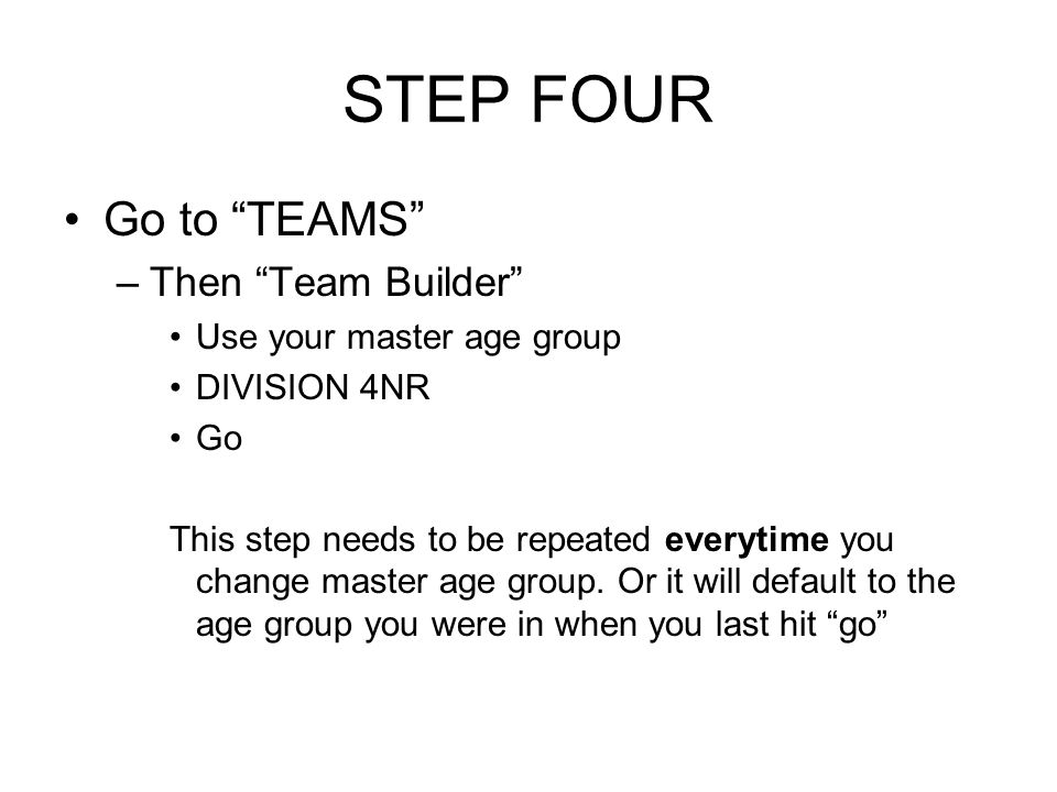 STEP FOUR Go to TEAMS –Then Team Builder Use your master age group DIVISION 4NR Go This step needs to be repeated everytime you change master age group.