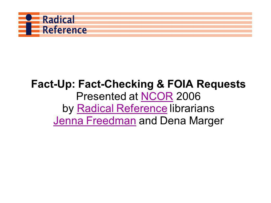 Fact-Up: Fact-Checking & FOIA Requests Presented at NCOR 2006NCOR by Radical Reference librariansRadical Reference Jenna FreedmanJenna Freedman and Dena Marger