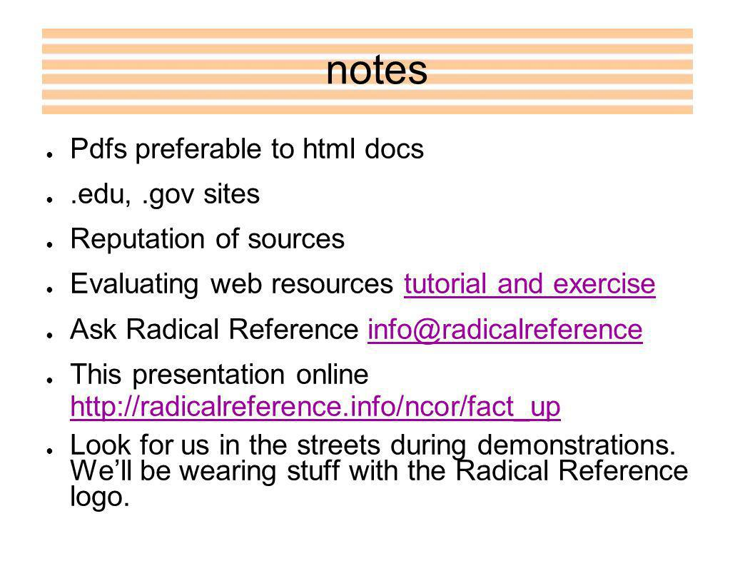 notes Pdfs preferable to html docs.edu,.gov sites Reputation of sources Evaluating web resources tutorial and exercisetutorial and exercise Ask Radical Reference info@radicalreferenceinfo@radicalreference This presentation online http://radicalreference.info/ncor/fact_up http://radicalreference.info/ncor/fact_up Look for us in the streets during demonstrations.