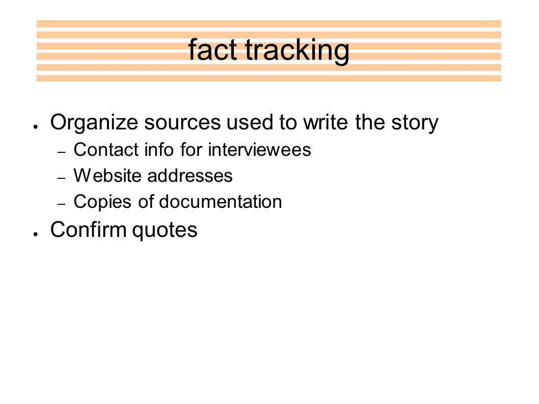fact tracking Organize sources used to write the story – Contact info for interviewees – Website addresses – Copies of documentation Confirm quotes