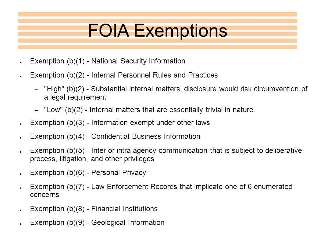FOIA Exemptions Exemption (b)(1) - National Security Information Exemption (b)(2) - Internal Personnel Rules and Practices – High (b)(2) - Substantial internal matters, disclosure would risk circumvention of a legal requirement – Low (b)(2) - Internal matters that are essentially trivial in nature.