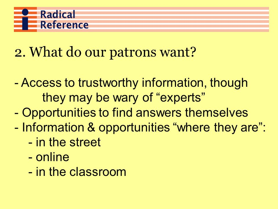 2. What do our patrons want? - Access to trustworthy information, though they may be wary of experts - Opportunities to find answers themselves - Info