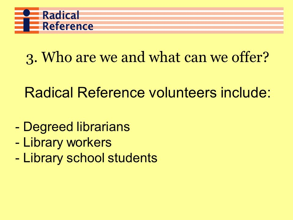 3. Who are we and what can we offer? Radical Reference volunteers include: - Degreed librarians - Library workers - Library school students
