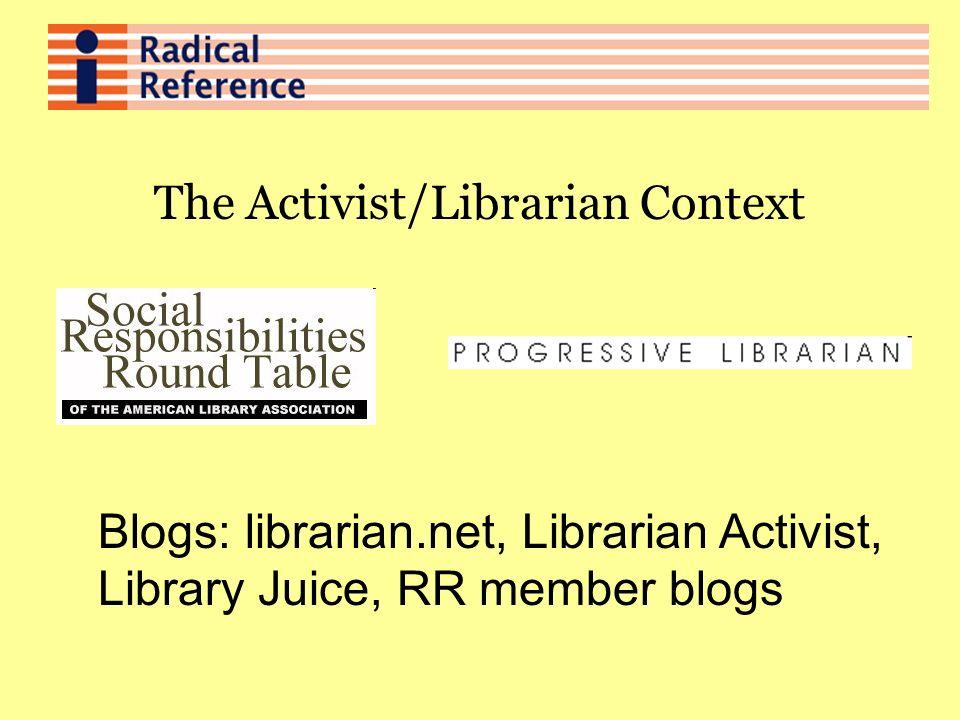 The Activist/Librarian Context Blogs: librarian.net, Librarian Activist, Library Juice, RR member blogs