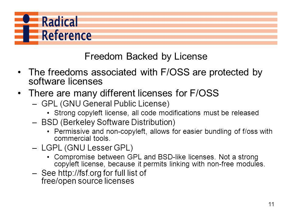 11 Freedom Backed by License The freedoms associated with F/OSS are protected by software licenses There are many different licenses for F/OSS –GPL (GNU General Public License) Strong copyleft license, all code modifications must be released –BSD (Berkeley Software Distribution) Permissive and non-copyleft, allows for easier bundling of f/oss with commercial tools.