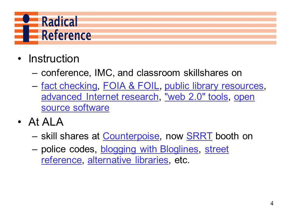 4 Instruction –conference, IMC, and classroom skillshares on –fact checking, FOIA & FOIL, public library resources, advanced Internet research, web 2.0 tools, open source softwarefact checkingFOIA & FOILpublic library resources advanced Internet research web 2.0 toolsopen source software At ALA –skill shares at Counterpoise, now SRRT booth onCounterpoiseSRRT –police codes, blogging with Bloglines, street reference, alternative libraries, etc.blogging with Bloglinesstreet referencealternative libraries