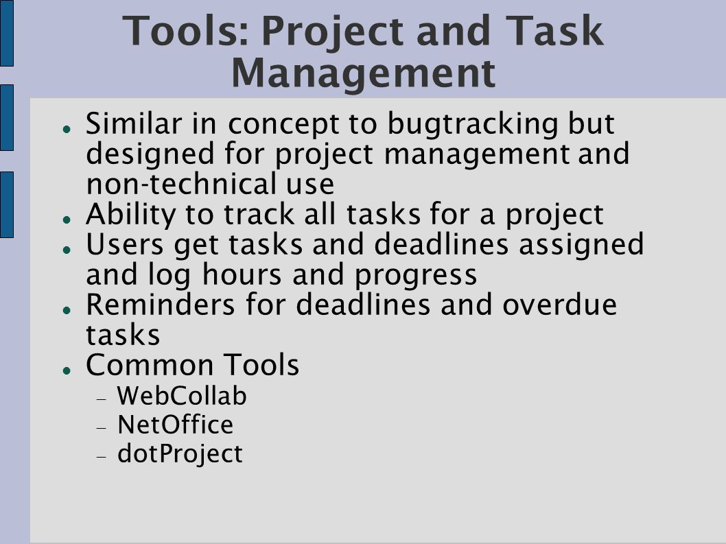 Tools: Project and Task Management Similar in concept to bugtracking but designed for project management and non-technical use Ability to track all tasks for a project Users get tasks and deadlines assigned and log hours and progress Reminders for deadlines and overdue tasks Common Tools WebCollab NetOffice dotProject
