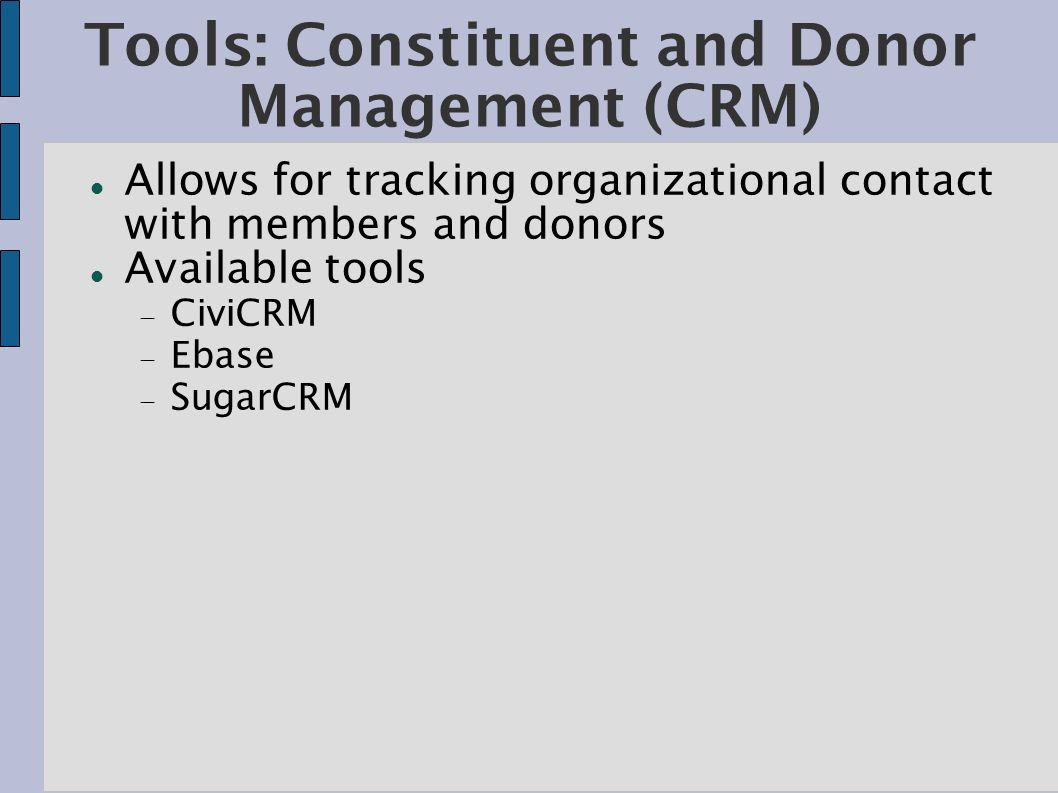 Tools: Constituent and Donor Management (CRM) Allows for tracking organizational contact with members and donors Available tools CiviCRM Ebase SugarCR