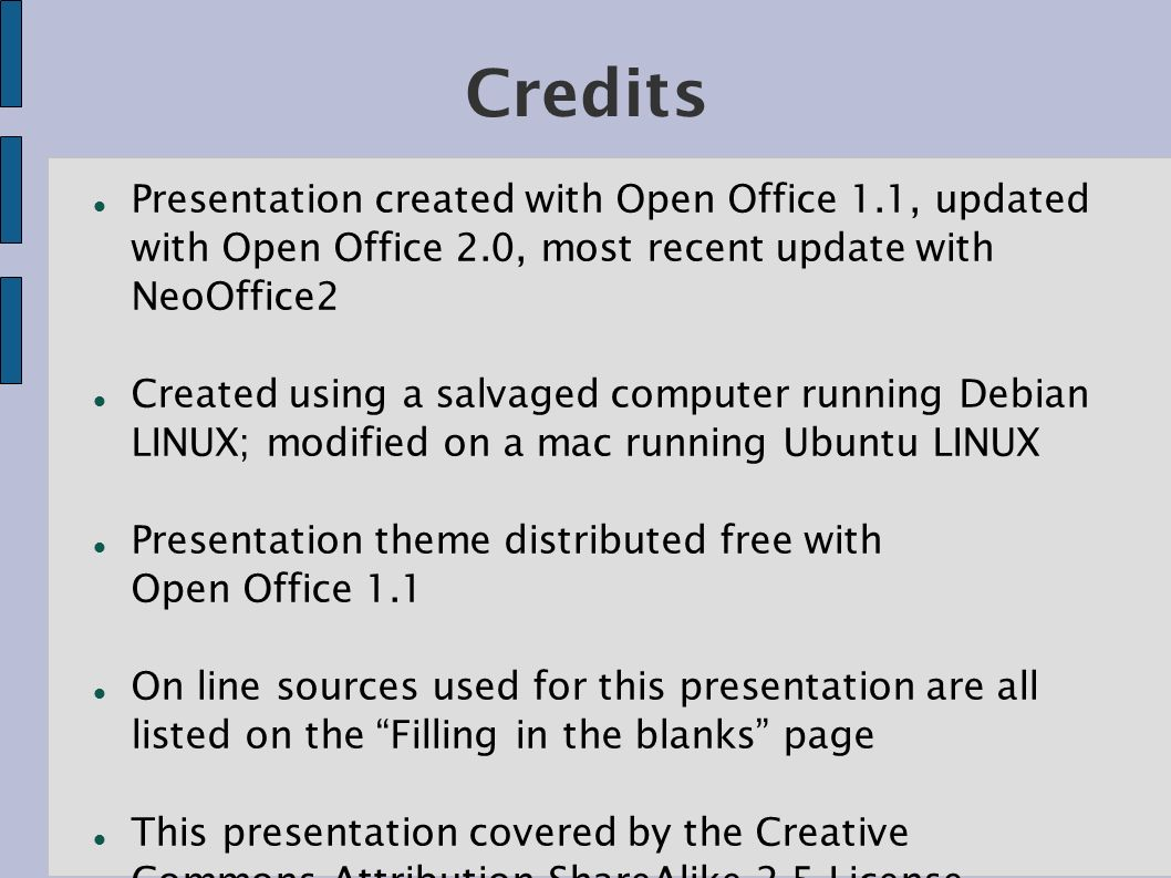 Credits Presentation created with Open Office 1.1, updated with Open Office 2.0, most recent update with NeoOffice2 Created using a salvaged computer running Debian LINUX; modified on a mac running Ubuntu LINUX Presentation theme distributed free with Open Office 1.1 On line sources used for this presentation are all listed on the Filling in the blanks page This presentation covered by the Creative Commons Attribution-ShareAlike 2.5 License.