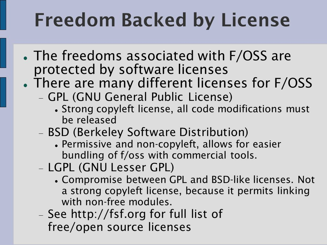 Freedom Backed by License The freedoms associated with F/OSS are protected by software licenses There are many different licenses for F/OSS GPL (GNU General Public License) Strong copyleft license, all code modifications must be released BSD (Berkeley Software Distribution) Permissive and non-copyleft, allows for easier bundling of f/oss with commercial tools.