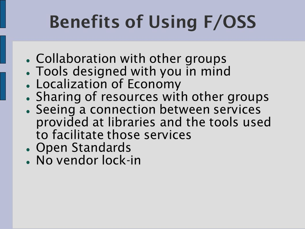 Benefits of Using F/OSS Collaboration with other groups Tools designed with you in mind Localization of Economy Sharing of resources with other groups Seeing a connection between services provided at libraries and the tools used to facilitate those services Open Standards No vendor lock-in