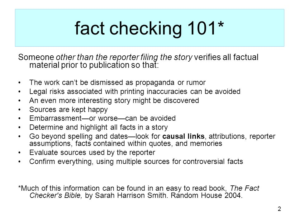 2 fact checking 101* Someone other than the reporter filing the story verifies all factual material prior to publication so that: The work cant be dismissed as propaganda or rumor Legal risks associated with printing inaccuracies can be avoided An even more interesting story might be discovered Sources are kept happy Embarrassmentor worsecan be avoided Determine and highlight all facts in a story Go beyond spelling and dateslook for causal links, attributions, reporter assumptions, facts contained within quotes, and memories Evaluate sources used by the reporter Confirm everything, using multiple sources for controversial facts *Much of this information can be found in an easy to read book, The Fact Checker s Bible, by Sarah Harrison Smith.