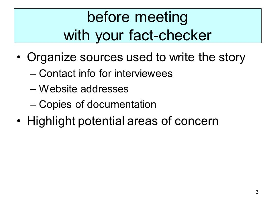 3 before meeting with your fact-checker Organize sources used to write the story –Contact info for interviewees –Website addresses –Copies of documentation Highlight potential areas of concern