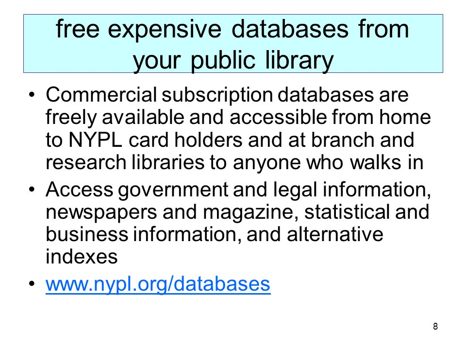 8 free expensive databases from your public library Commercial subscription databases are freely available and accessible from home to NYPL card holders and at branch and research libraries to anyone who walks in Access government and legal information, newspapers and magazine, statistical and business information, and alternative indexes www.nypl.org/databases