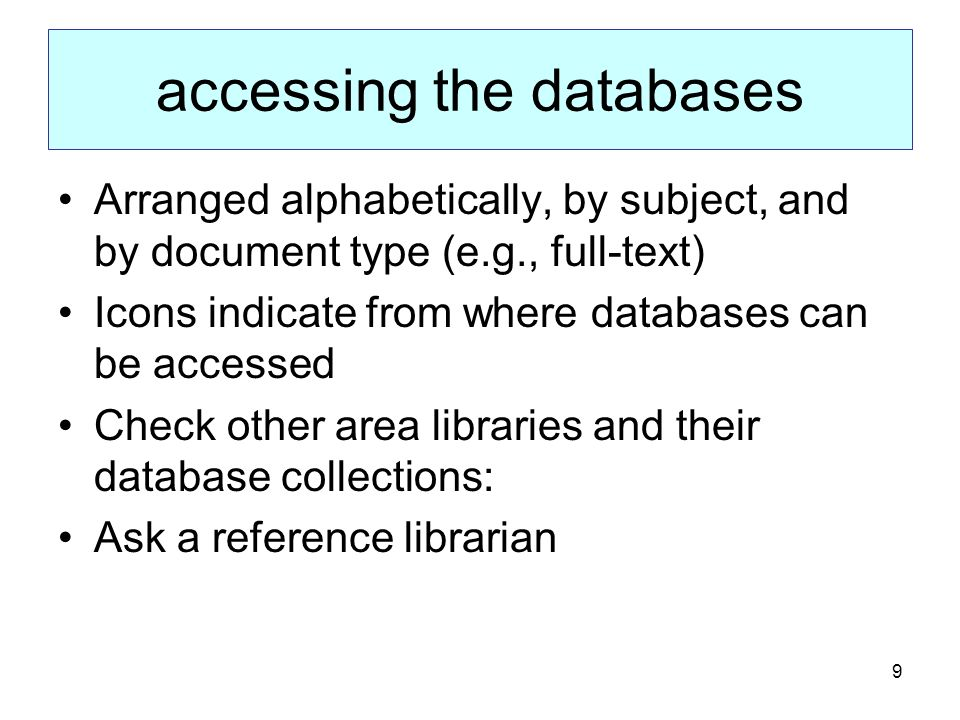 9 accessing the databases Arranged alphabetically, by subject, and by document type (e.g., full-text) Icons indicate from where databases can be accessed Check other area libraries and their database collections: Ask a reference librarian