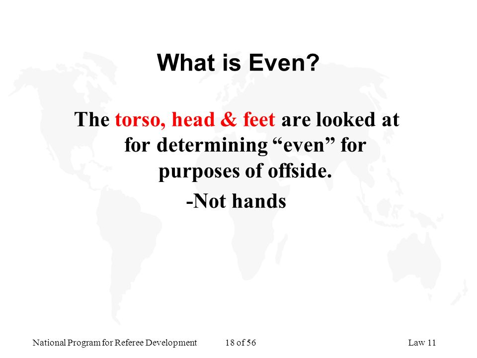 National Program for Referee Development 18 of 56Law 11 What is Even? The torso, head & feet are looked at for determining even for purposes of offsid