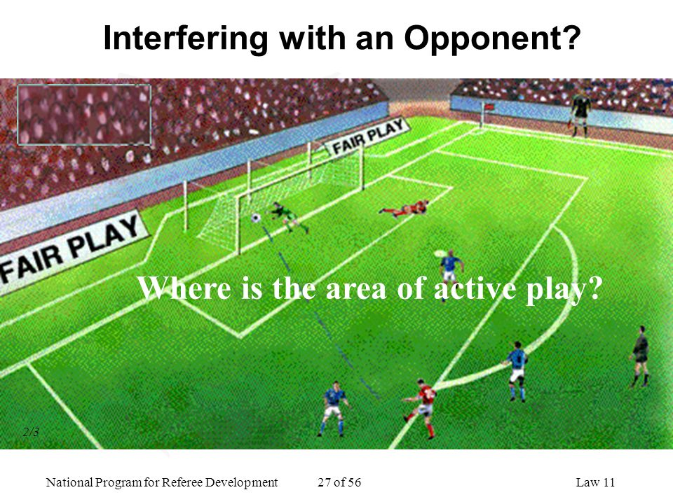 National Program for Referee Development 27 of 56Law 11 Interfering with an Opponent? Where is the area of active play? 2/3