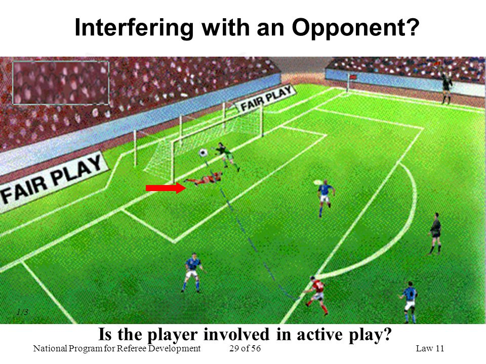 National Program for Referee Development 29 of 56Law 11 Interfering with an Opponent? Is the player involved in active play? 1/3