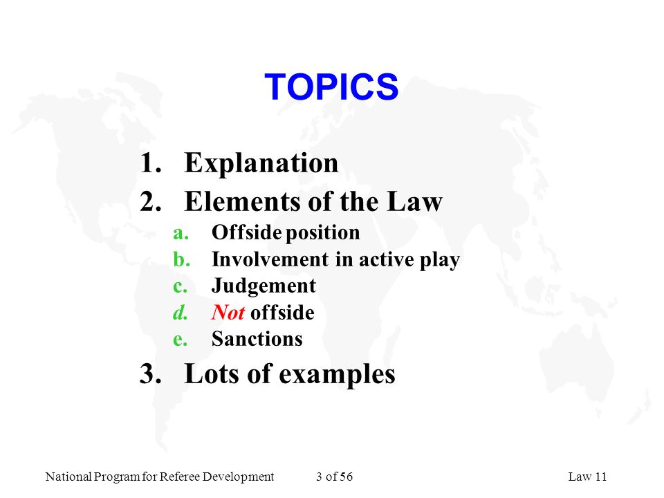 National Program for Referee Development 3 of 56Law 11 TOPICS 1.Explanation 2.Elements of the Law a.Offside position b.Involvement in active play c.Ju