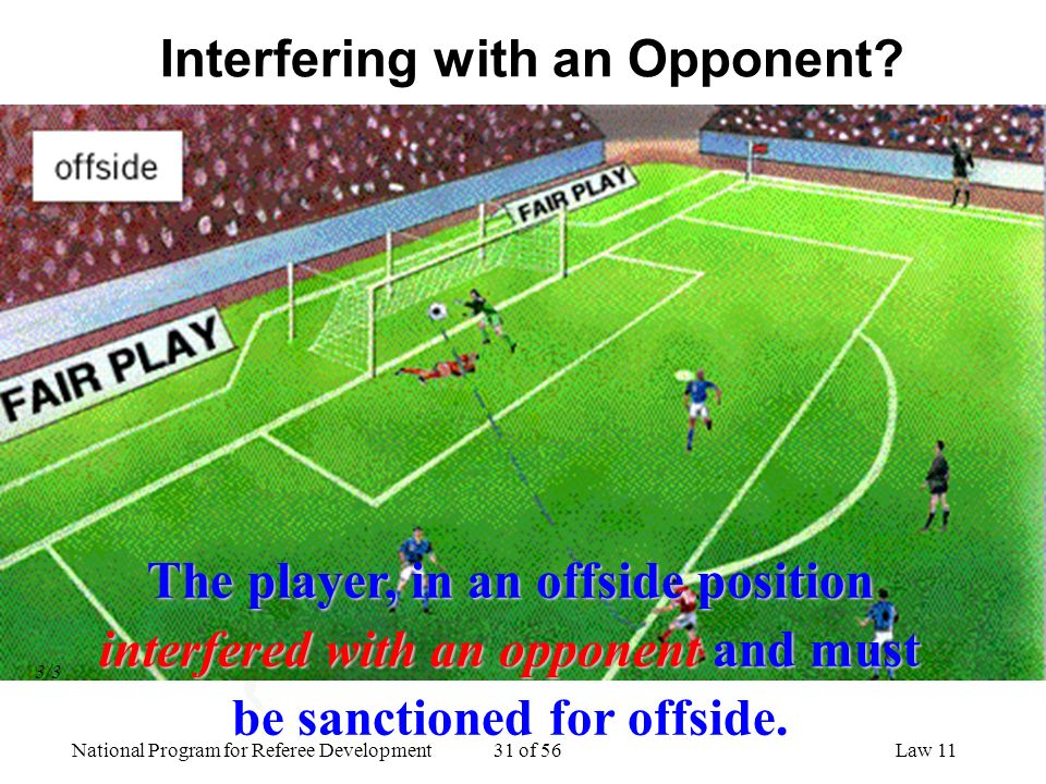 National Program for Referee Development 31 of 56Law 11 Interfering with an Opponent? The player, in an offside position interfered with an opponentan