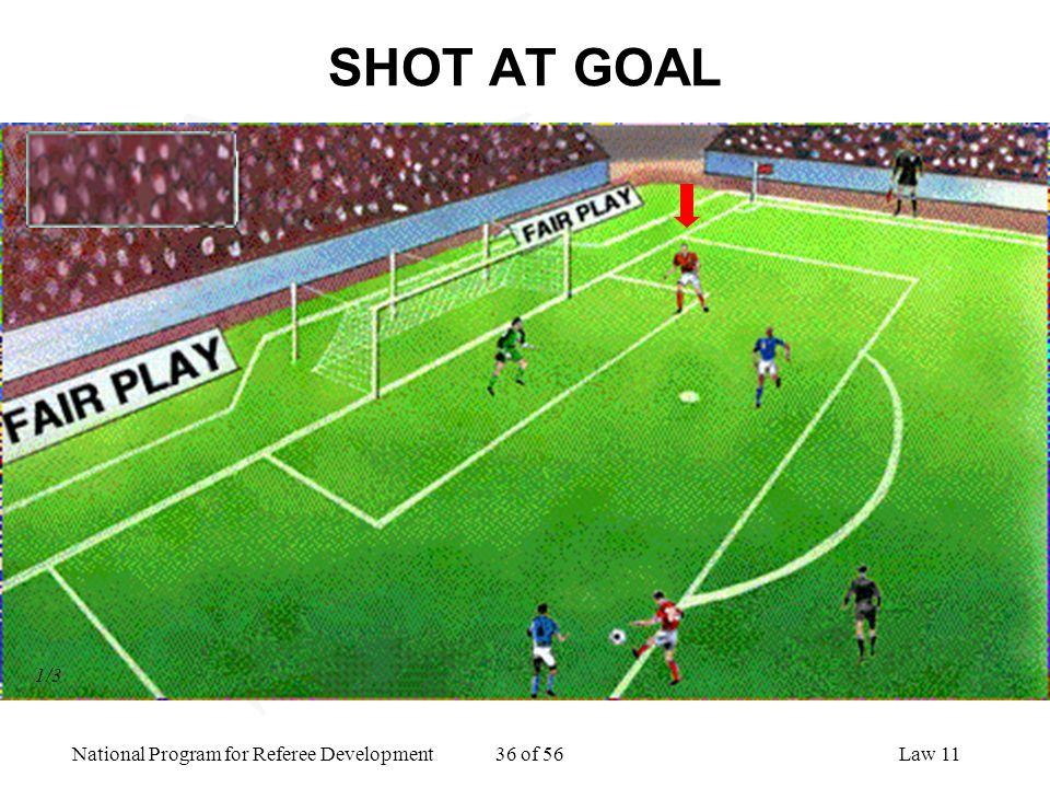 National Program for Referee Development 36 of 56Law 11 SHOT AT GOAL 1/3