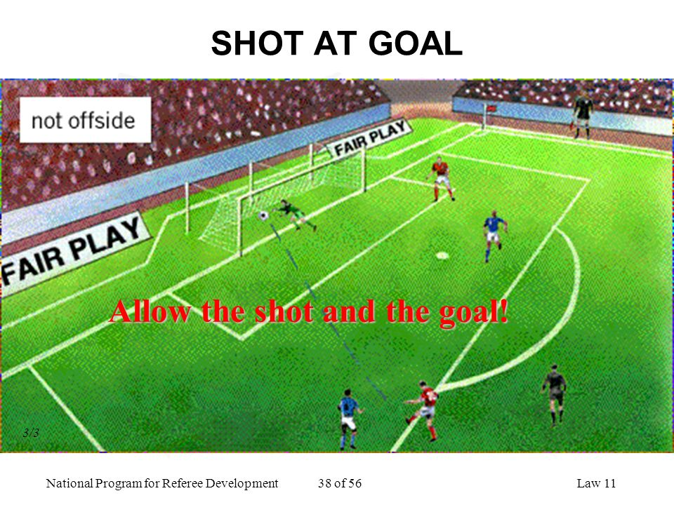 National Program for Referee Development 38 of 56Law 11 SHOT AT GOAL Allow the shot and the goal! 3/3