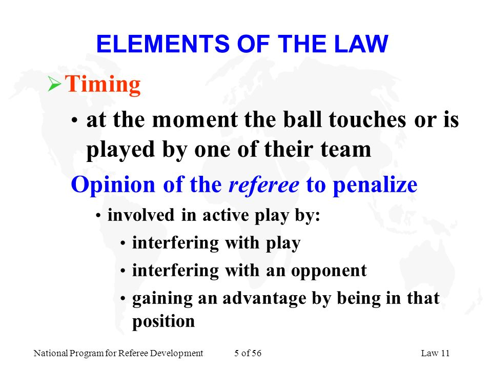 National Program for Referee Development 5 of 56Law 11 ELEMENTS OF THE LAW Timing at the moment the ball touches or is played by one of their team Opi