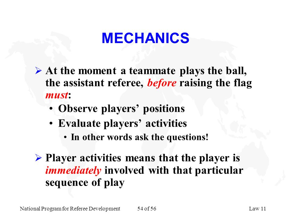 National Program for Referee Development 54 of 56Law 11 MECHANICS At the moment a teammate plays the ball, the assistant referee, before raising the f